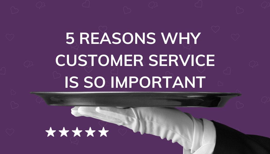 5 Reasons Why Customer Service Is So Important To Your Agency